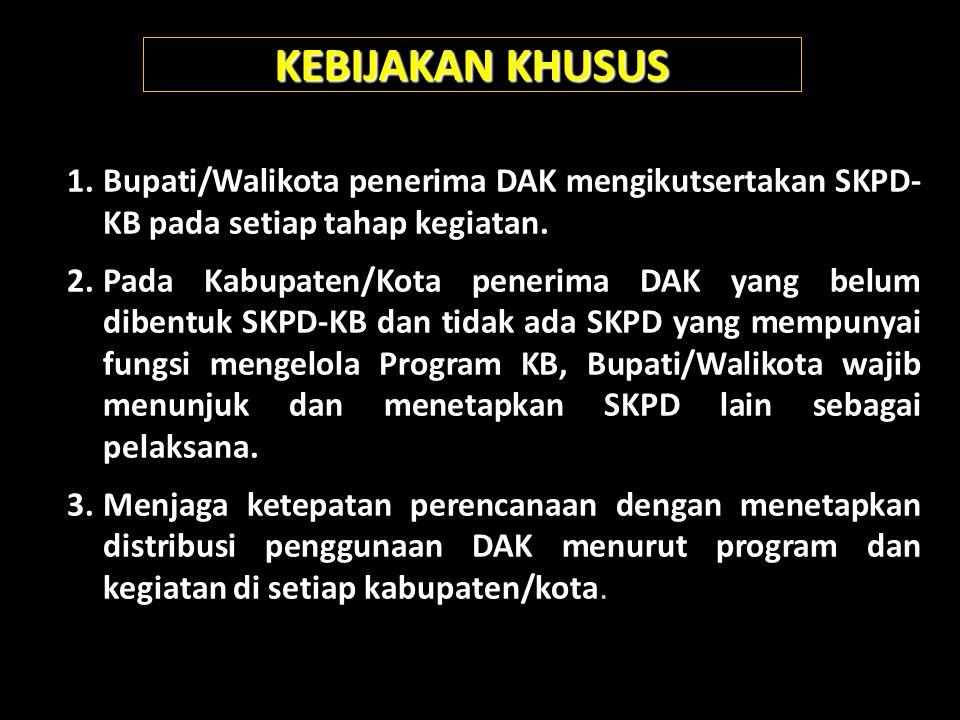 KEBIJAKAN KHUSUS 1.Bupati/Walikota penerima DAK mengikutsertakan SKPD- KB pada setiap tahap kegiatan. 2.Pada Kabupaten/Kota penerima DAK yang belum di