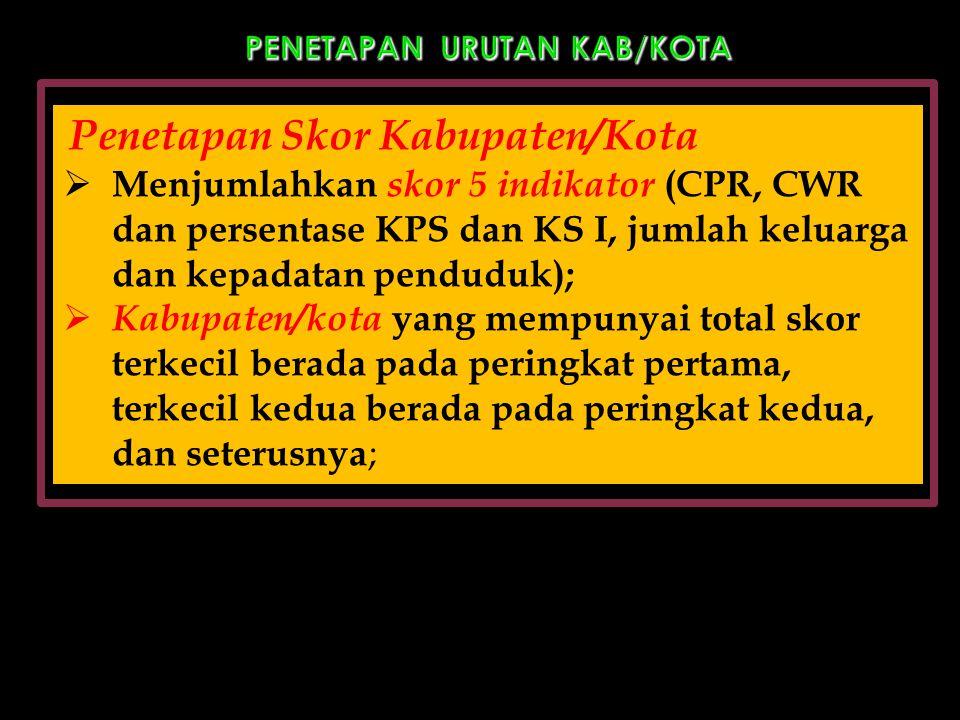 PENETAPAN URUTAN KAB/KOTA Penetapan Skor Kabupaten/Kota  Menjumlahkan skor 5 indikator (CPR, CWR dan persentase KPS dan KS I, jumlah keluarga dan kep