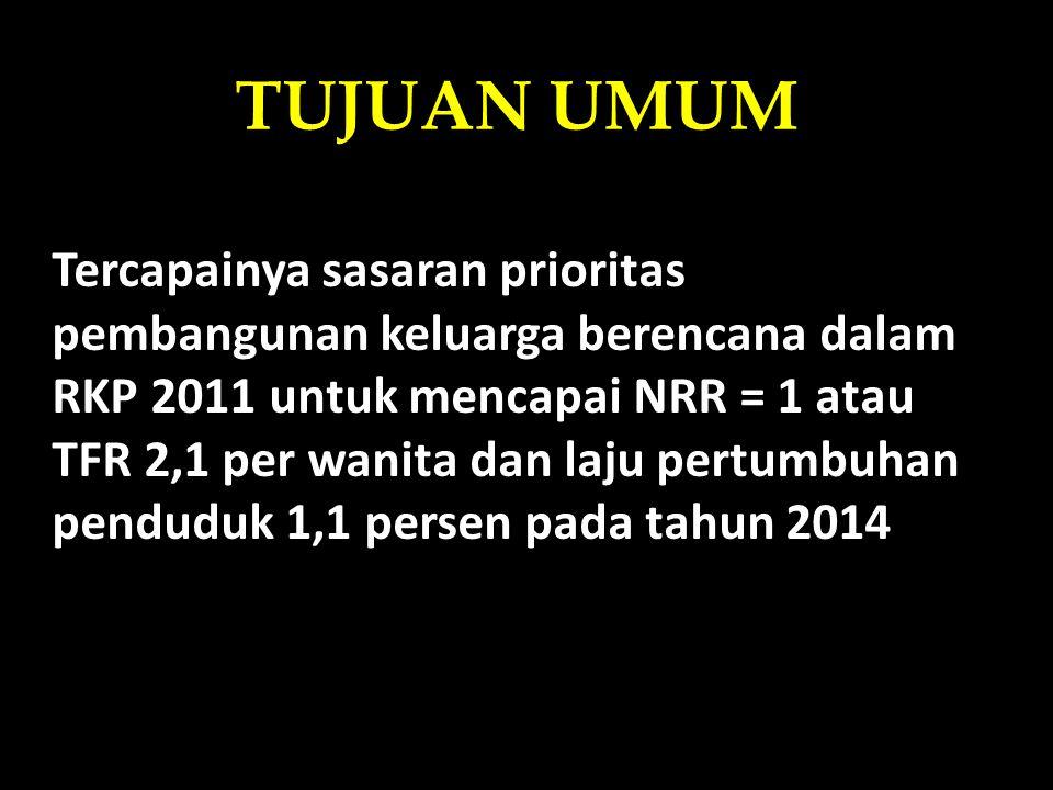TUJUAN UMUM Tercapainya sasaran prioritas pembangunan keluarga berencana dalam RKP 2011 untuk mencapai NRR = 1 atau TFR 2,1 per wanita dan laju pertum