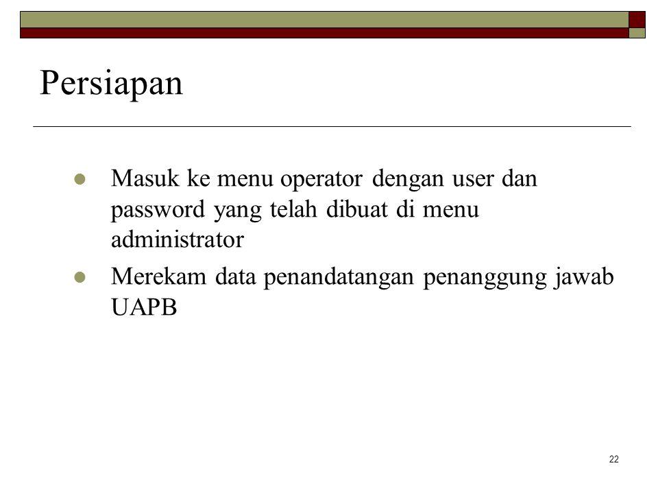 22 Persiapan Masuk ke menu operator dengan user dan password yang telah dibuat di menu administrator Merekam data penandatangan penanggung jawab UAPB