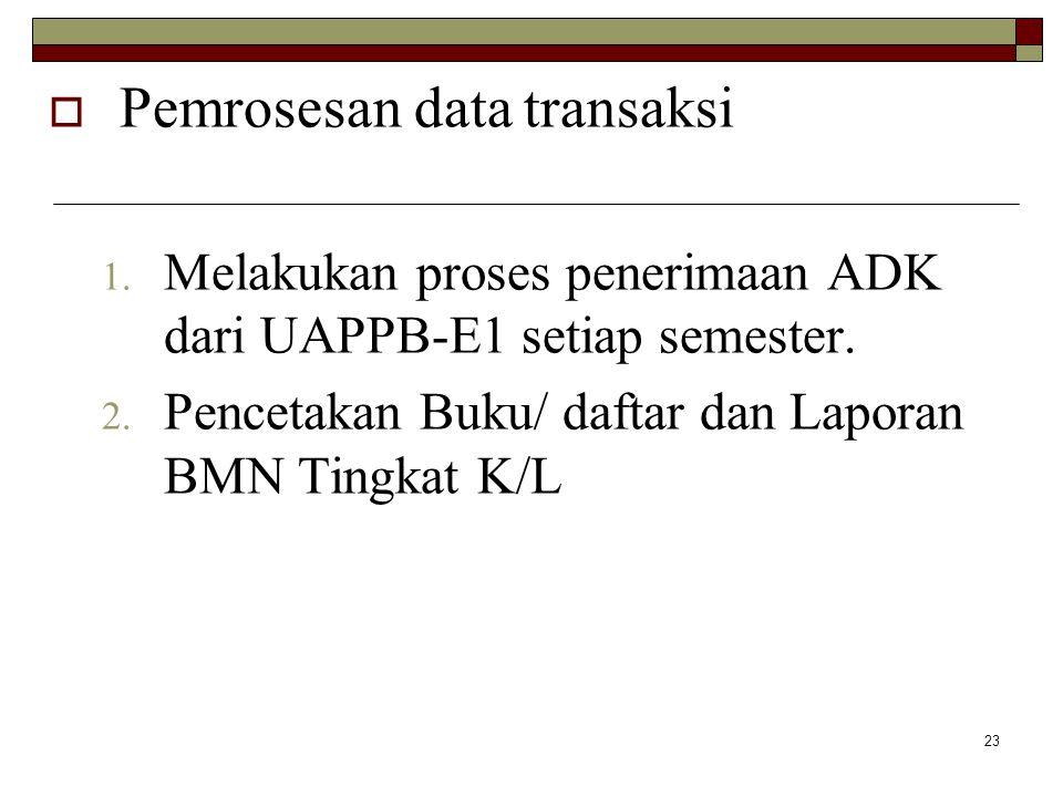 23  Pemrosesan data transaksi 1. Melakukan proses penerimaan ADK dari UAPPB-E1 setiap semester. 2. Pencetakan Buku/ daftar dan Laporan BMN Tingkat K/