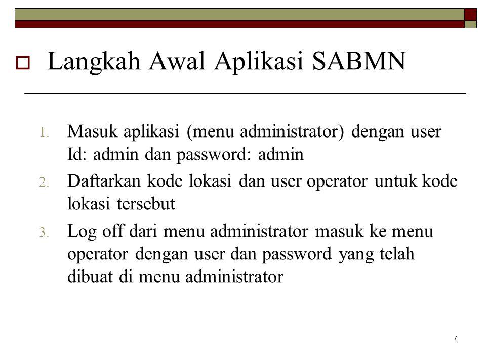 7  Langkah Awal Aplikasi SABMN 1. Masuk aplikasi (menu administrator) dengan user Id: admin dan password: admin 2. Daftarkan kode lokasi dan user ope