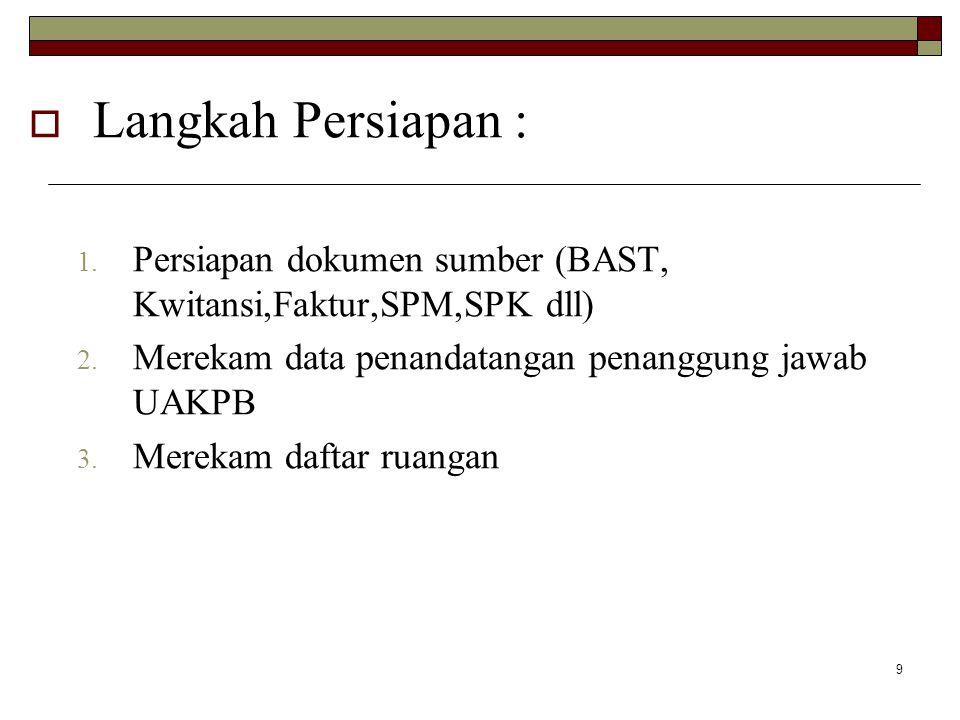 9  Langkah Persiapan : 1.Persiapan dokumen sumber (BAST, Kwitansi,Faktur,SPM,SPK dll) 2.