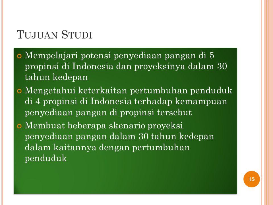 T UJUAN S TUDI Mempelajari potensi penyediaan pangan di 5 propinsi di Indonesia dan proyeksinya dalam 30 tahun kedepan Mengetahui keterkaitan pertumbuhan penduduk di 4 propinsi di Indonesia terhadap kemampuan penyediaan pangan di propinsi tersebut Membuat beberapa skenario proyeksi penyediaan pangan dalam 30 tahun kedepan dalam kaitannya dengan pertumbuhan penduduk Mempelajari potensi penyediaan pangan di 5 propinsi di Indonesia dan proyeksinya dalam 30 tahun kedepan Mengetahui keterkaitan pertumbuhan penduduk di 4 propinsi di Indonesia terhadap kemampuan penyediaan pangan di propinsi tersebut Membuat beberapa skenario proyeksi penyediaan pangan dalam 30 tahun kedepan dalam kaitannya dengan pertumbuhan penduduk 15