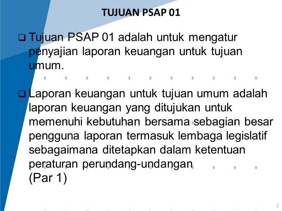 TUJUAN PSAP 01  Tujuan PSAP 01 adalah untuk mengatur penyajian laporan keuangan untuk tujuan umum.  Laporan keuangan untuk tujuan umum adalah lapora