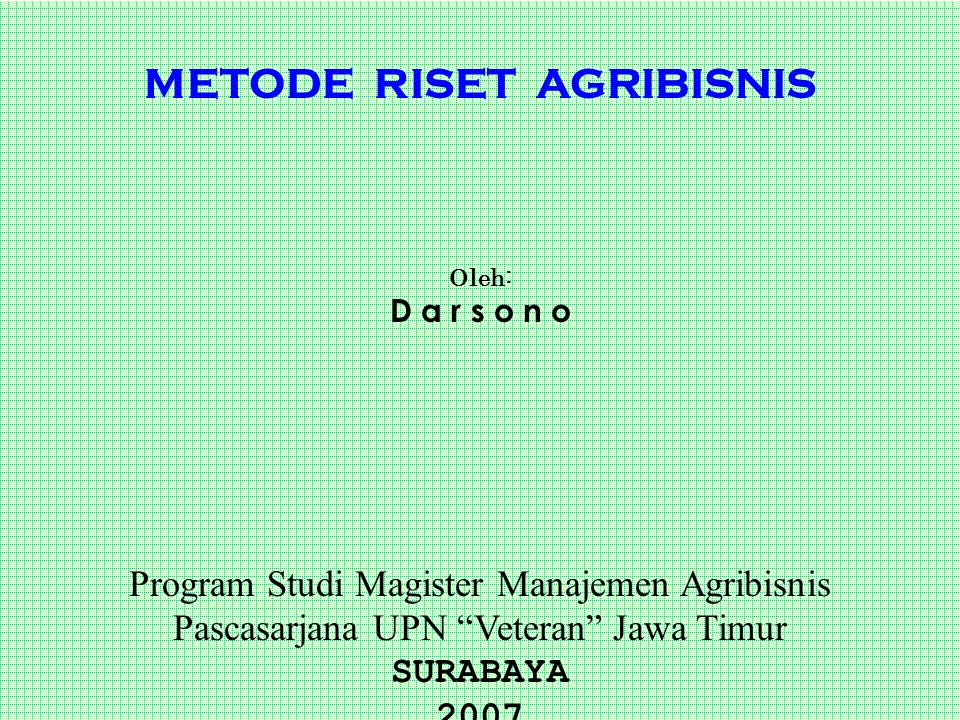 "METODE RISET AGRIBISNIS Oleh: D a r s o n o Program Studi Magister Manajemen Agribisnis Pascasarjana UPN ""Veteran"" Jawa Timur SURABAYA 2007"