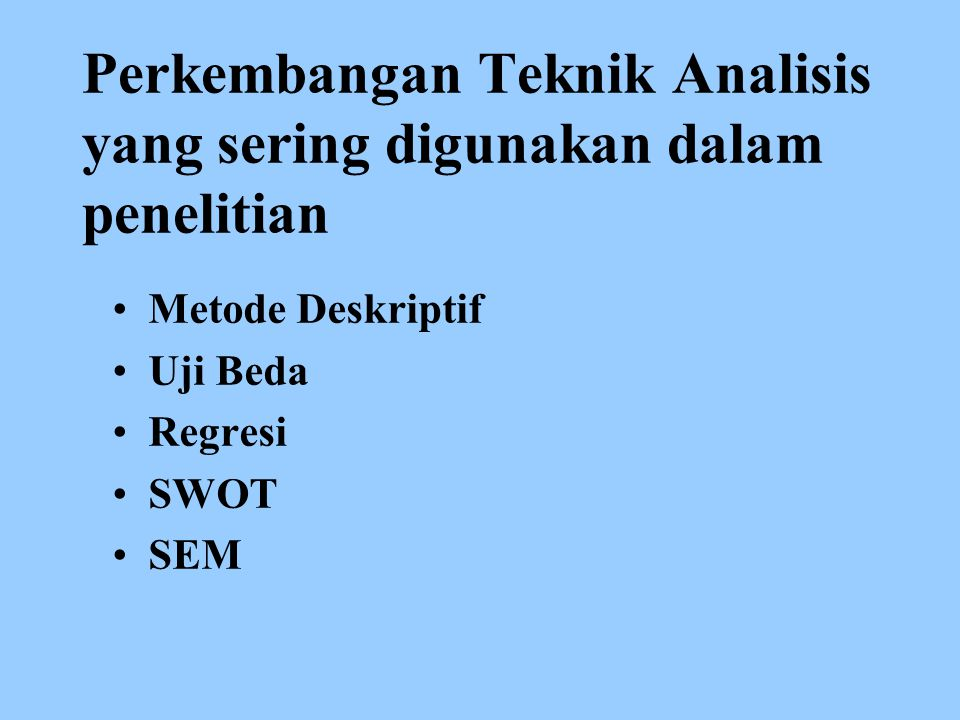 Perkembangan Teknik Analisis yang sering digunakan dalam penelitian Metode Deskriptif Uji Beda Regresi SWOT SEM