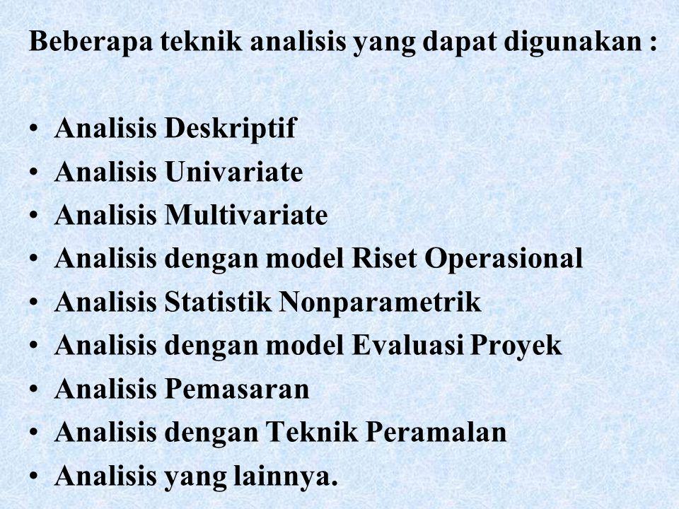Beberapa teknik analisis yang dapat digunakan : Analisis Deskriptif Analisis Univariate Analisis Multivariate Analisis dengan model Riset Operasional