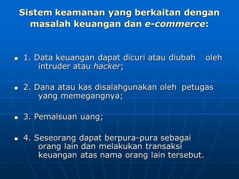 Sistem keamanan yang berkaitan dengan masalah keuangan dan e-commerce: 1. Data keuangan dapat dicuri atau diubah oleh intruder atau hacker; 1. Data ke