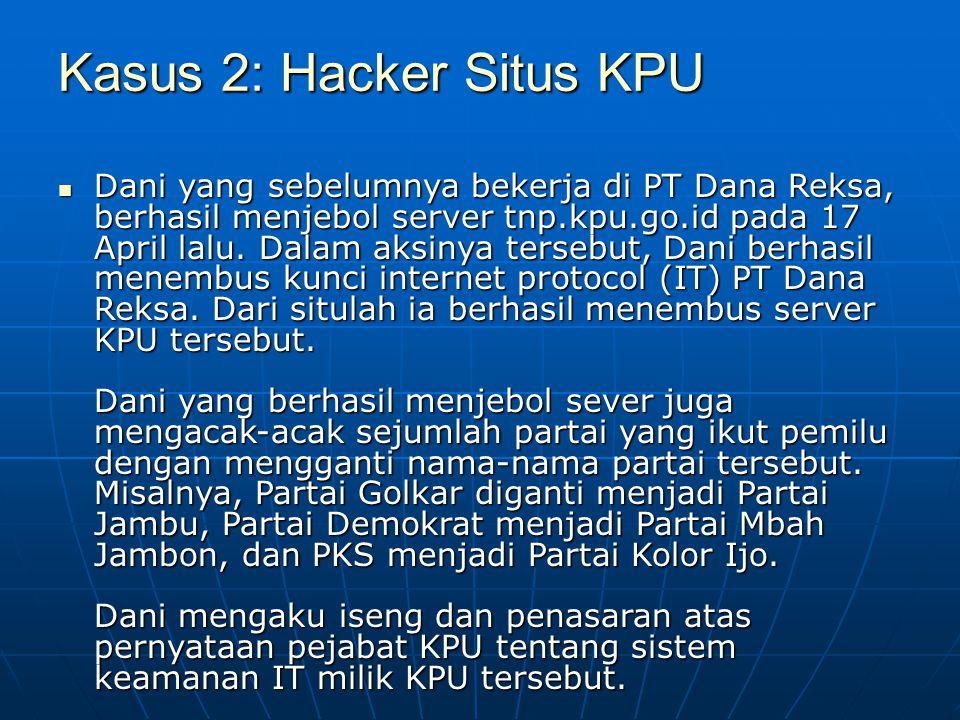 Kasus 2: Hacker Situs KPU Dani yang sebelumnya bekerja di PT Dana Reksa, berhasil menjebol server tnp.kpu.go.id pada 17 April lalu. Dalam aksinya ters