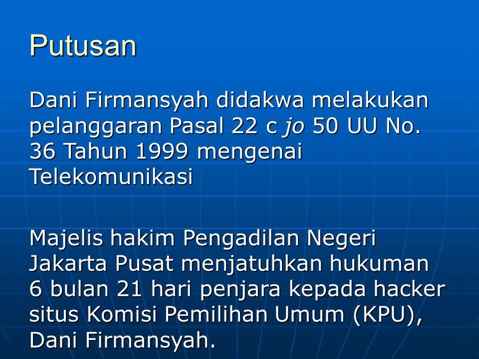 Putusan Dani Firmansyah didakwa melakukan pelanggaran Pasal 22 c jo 50 UU No. 36 Tahun 1999 mengenai Telekomunikasi Majelis hakim Pengadilan Negeri Ja