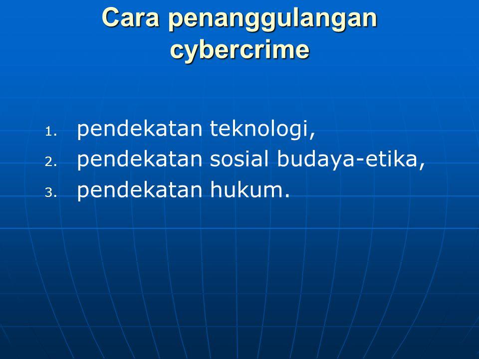 Cara penanggulangan cybercrime 1. 1. pendekatan teknologi, 2. 2. pendekatan sosial budaya-etika, 3. 3. pendekatan hukum.