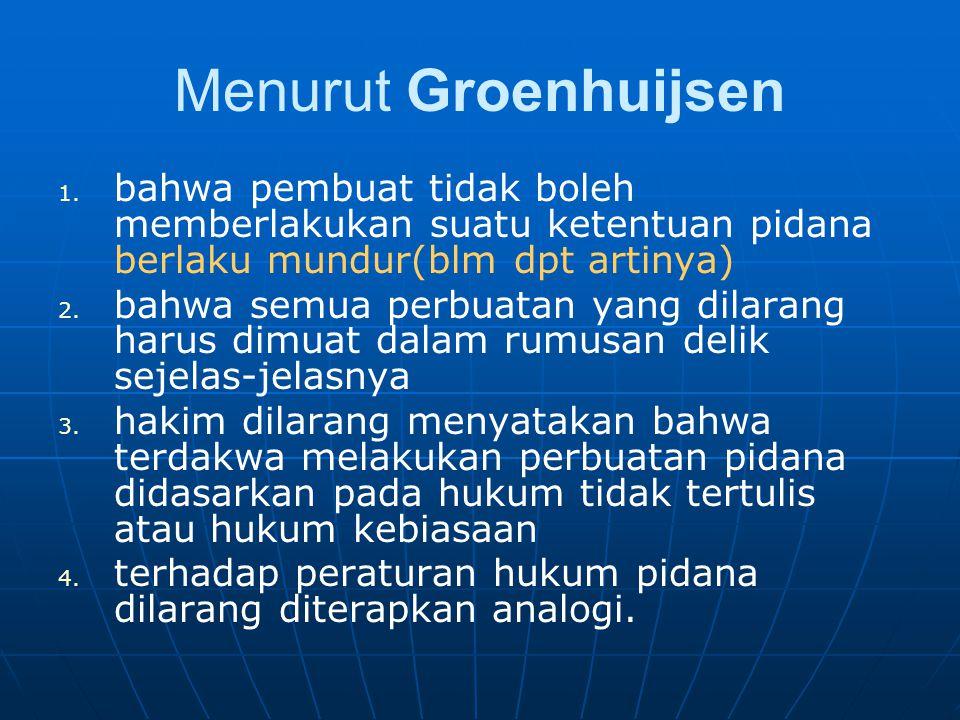 Menurut Groenhuijsen 1. 1. bahwa pembuat tidak boleh memberlakukan suatu ketentuan pidana berlaku mundur(blm dpt artinya) 2. 2. bahwa semua perbuatan