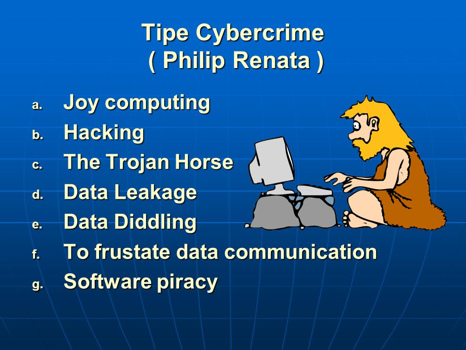 Tipe Cybercrime ( Philip Renata ) a. Joy computing b. Hacking c. The Trojan Horse d. Data Leakage e. Data Diddling f. To frustate data communication g