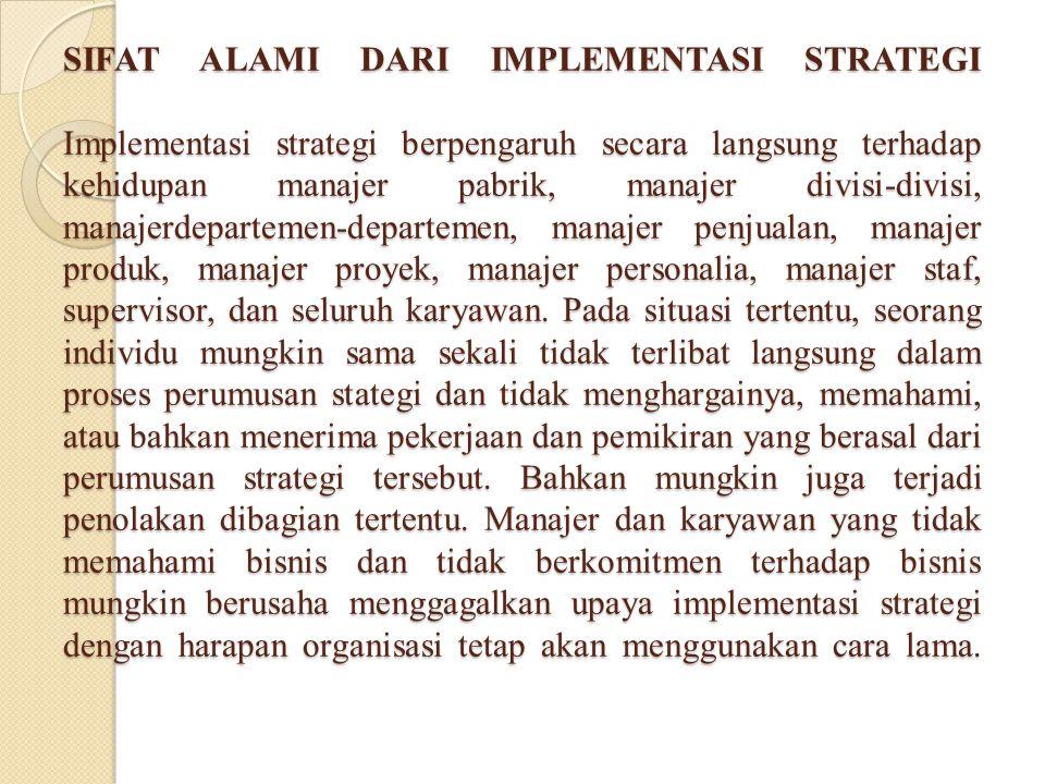 SIFAT ALAMI DARI IMPLEMENTASI STRATEGI Implementasi strategi berpengaruh secara langsung terhadap kehidupan manajer pabrik, manajer divisi-divisi, man