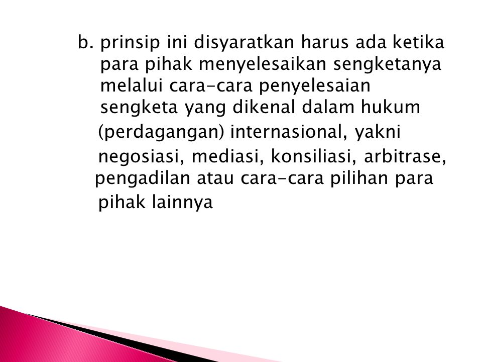 b. prinsip ini disyaratkan harus ada ketika para pihak menyelesaikan sengketanya melalui cara-cara penyelesaian sengketa yang dikenal dalam hukum (per