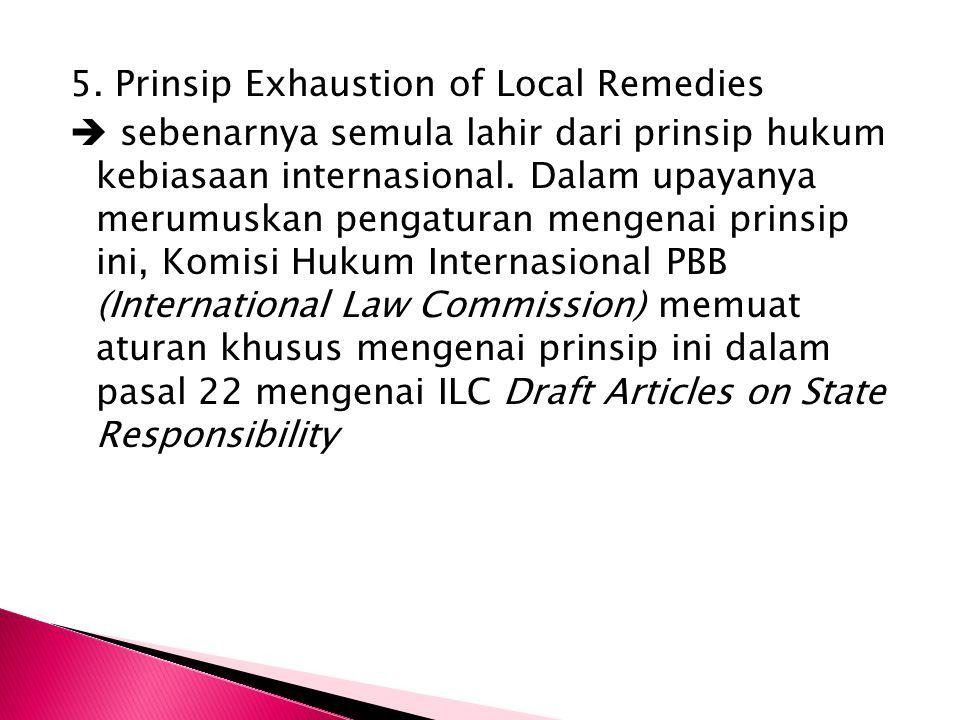 5. Prinsip Exhaustion of Local Remedies  sebenarnya semula lahir dari prinsip hukum kebiasaan internasional. Dalam upayanya merumuskan pengaturan men