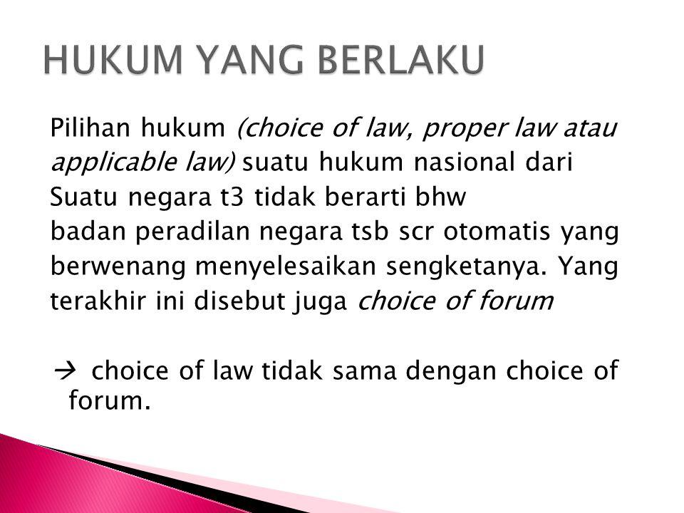 Pilihan hukum (choice of law, proper law atau applicable law) suatu hukum nasional dari Suatu negara t3 tidak berarti bhw badan peradilan negara tsb scr otomatis yang berwenang menyelesaikan sengketanya.