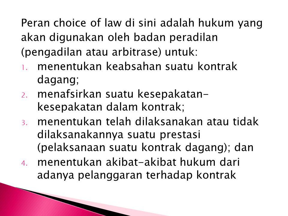 Peran choice of law di sini adalah hukum yang akan digunakan oleh badan peradilan (pengadilan atau arbitrase) untuk: 1. menentukan keabsahan suatu kon