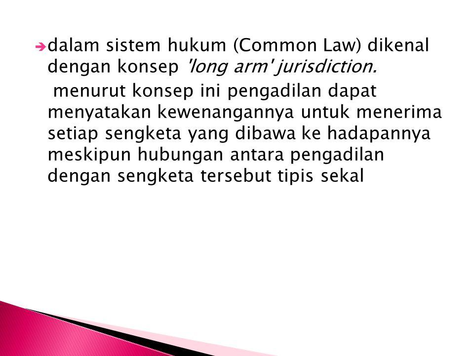  dalam sistem hukum (Common Law) dikenal dengan konsep 'long arm' jurisdiction. menurut konsep ini pengadilan dapat menyatakan kewenangannya untuk me