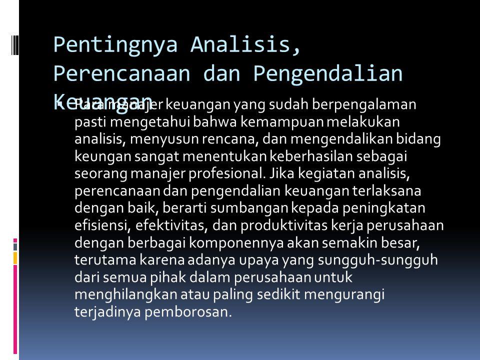 Pentingnya Analisis, Perencanaan dan Pengendalian Keuangan  Para manajer keuangan yang sudah berpengalaman pasti mengetahui bahwa kemampuan melakukan analisis, menyusun rencana, dan mengendalikan bidang keungan sangat menentukan keberhasilan sebagai seorang manajer profesional.