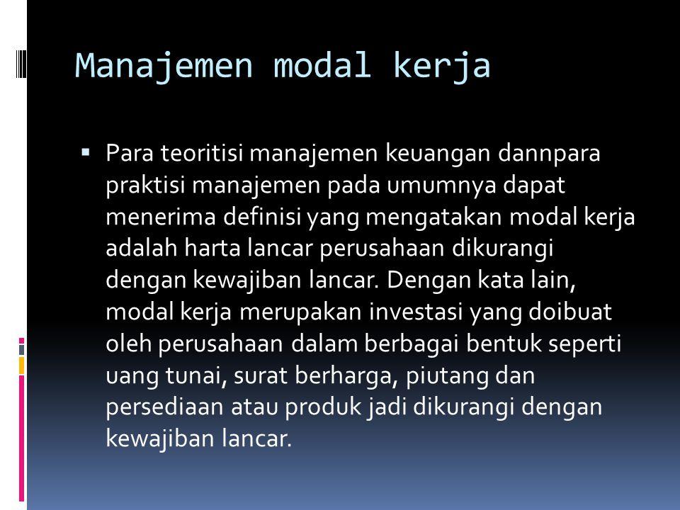 Manajemen modal kerja  Para teoritisi manajemen keuangan dannpara praktisi manajemen pada umumnya dapat menerima definisi yang mengatakan modal kerja adalah harta lancar perusahaan dikurangi dengan kewajiban lancar.