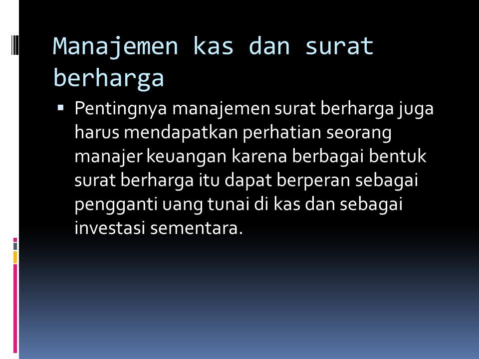 Manajemen kas dan surat berharga  Pentingnya manajemen surat berharga juga harus mendapatkan perhatian seorang manajer keuangan karena berbagai bentuk surat berharga itu dapat berperan sebagai pengganti uang tunai di kas dan sebagai investasi sementara.