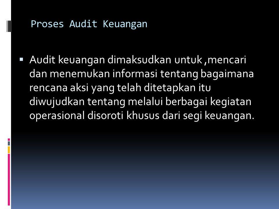 Proses Audit Keuangan  Audit keuangan dimaksudkan untuk,mencari dan menemukan informasi tentang bagaimana rencana aksi yang telah ditetapkan itu diwujudkan tentang melalui berbagai kegiatan operasional disoroti khusus dari segi keuangan.