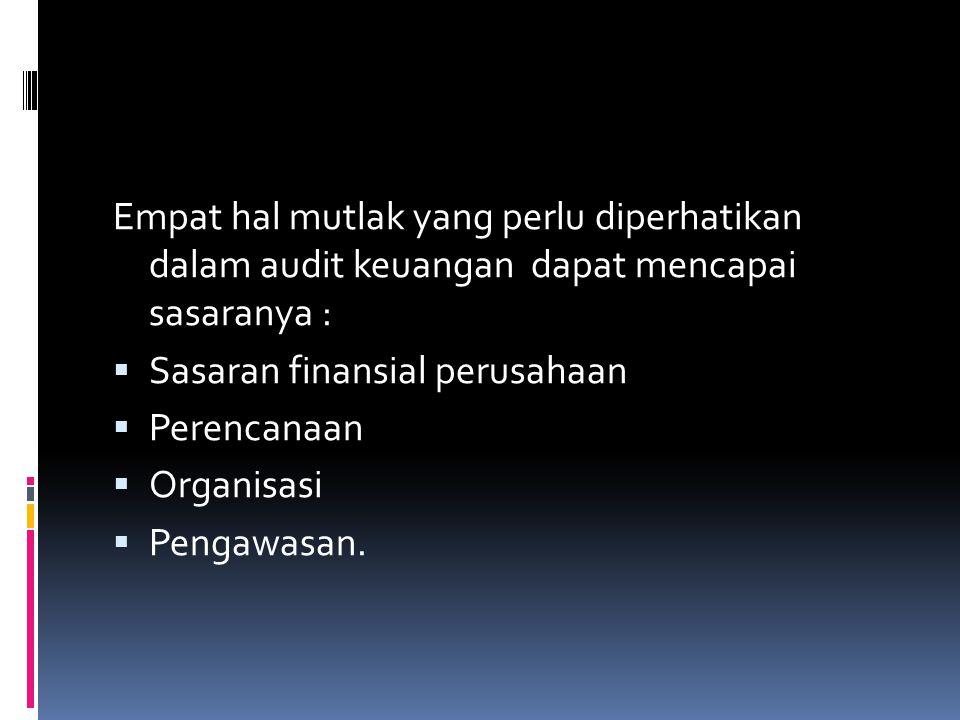 Empat hal mutlak yang perlu diperhatikan dalam audit keuangan dapat mencapai sasaranya :  Sasaran finansial perusahaan  Perencanaan  Organisasi  Pengawasan.