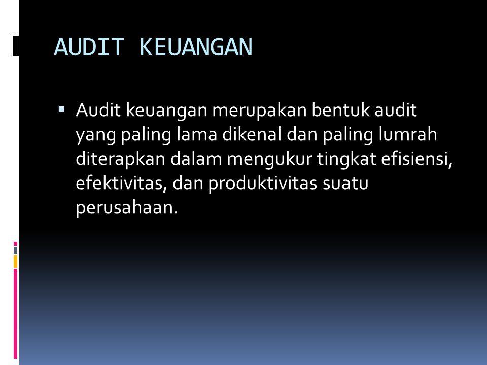AUDIT KEUANGAN  Audit keuangan merupakan bentuk audit yang paling lama dikenal dan paling lumrah diterapkan dalam mengukur tingkat efisiensi, efektivitas, dan produktivitas suatu perusahaan.