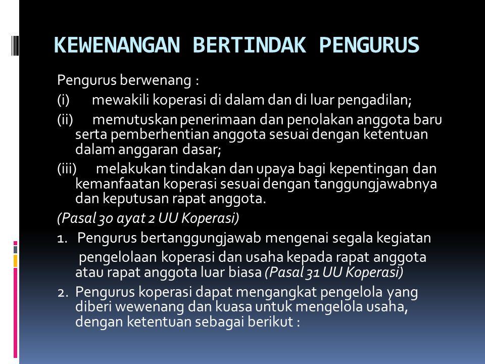 KEWENANGAN BERTINDAK PENGURUS Pengurus berwenang : (i) mewakili koperasi di dalam dan di luar pengadilan; (ii) memutuskan penerimaan dan penolakan ang