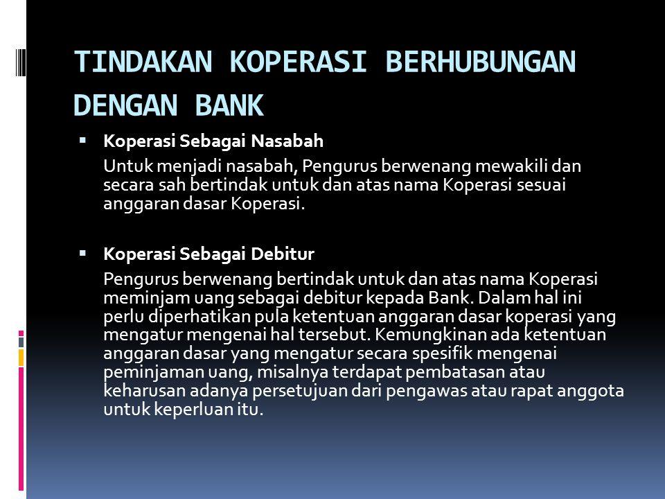 TINDAKAN KOPERASI BERHUBUNGAN DENGAN BANK  Koperasi Sebagai Nasabah Untuk menjadi nasabah, Pengurus berwenang mewakili dan secara sah bertindak untuk
