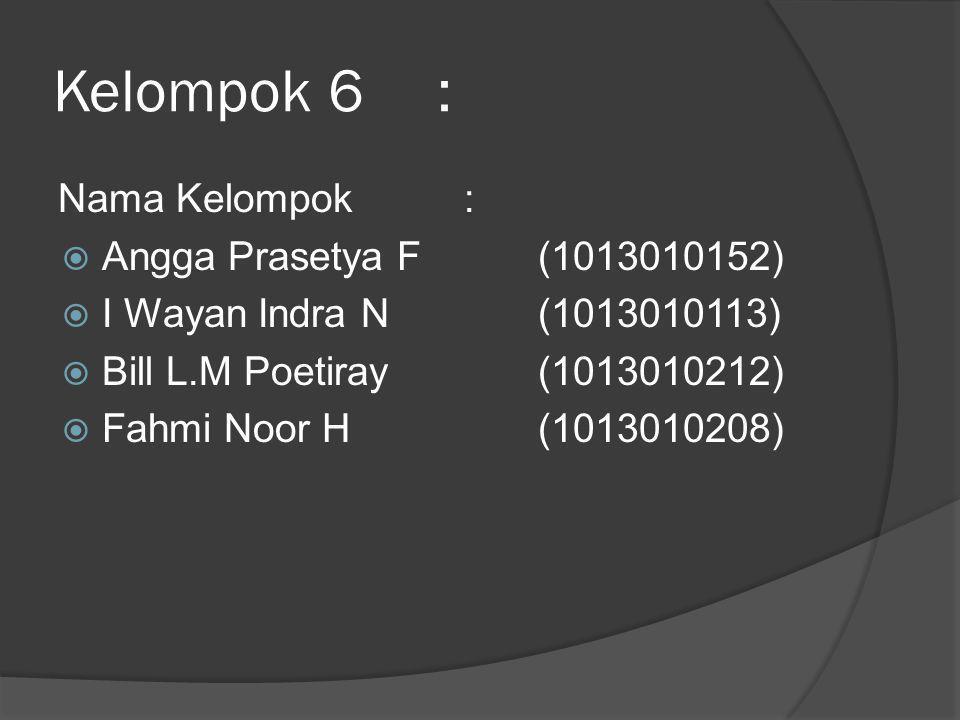 Kelompok 6: Nama Kelompok :  Angga Prasetya F (1013010152)  I Wayan Indra N(1013010113)  Bill L.M Poetiray(1013010212)  Fahmi Noor H(1013010208)