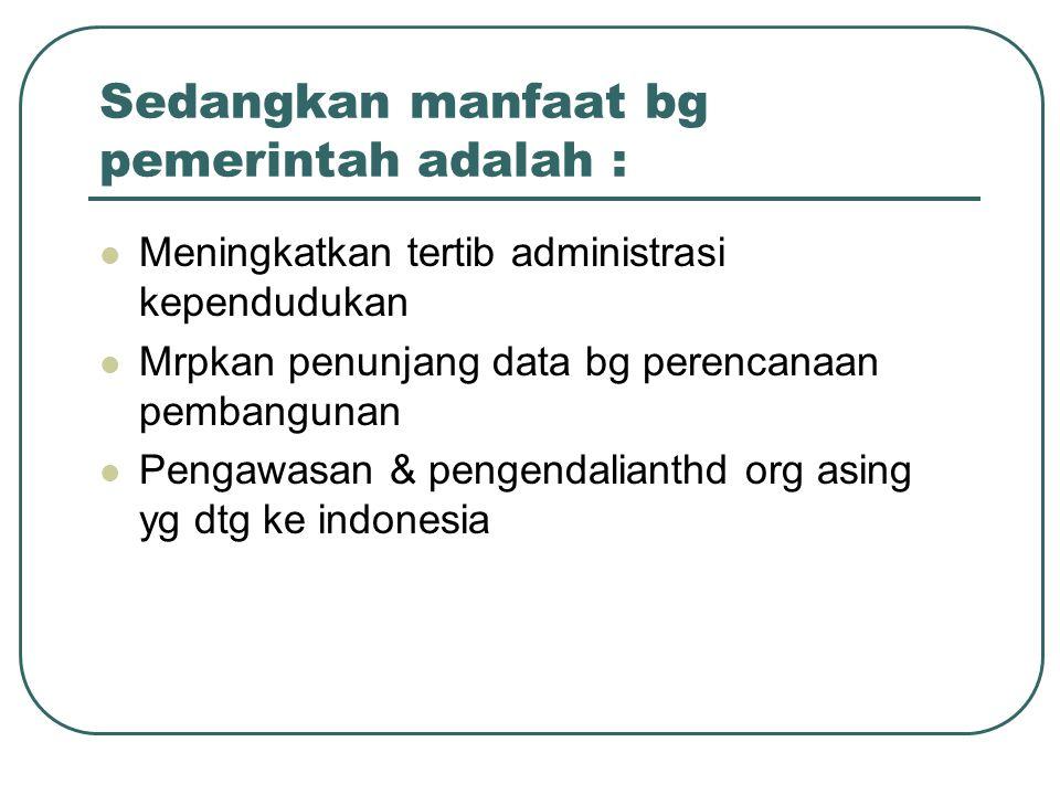 Sedangkan manfaat bg pemerintah adalah : Meningkatkan tertib administrasi kependudukan Mrpkan penunjang data bg perencanaan pembangunan Pengawasan & p