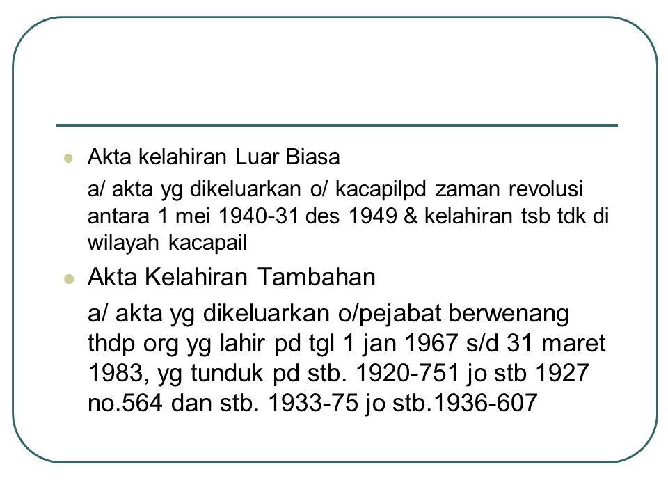 Akta kelahiran Luar Biasa a/ akta yg dikeluarkan o/ kacapilpd zaman revolusi antara 1 mei 1940-31 des 1949 & kelahiran tsb tdk di wilayah kacapail Akt