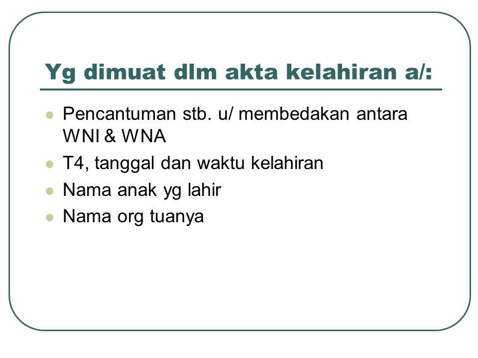 Yg dimuat dlm akta kelahiran a/: Pencantuman stb. u/ membedakan antara WNI & WNA T4, tanggal dan waktu kelahiran Nama anak yg lahir Nama org tuanya