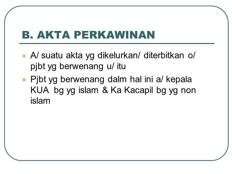 B. AKTA PERKAWINAN A/ suatu akta yg dikelurkan/ diterbitkan o/ pjbt yg berwenang u/ itu Pjbt yg berwenang dalm hal ini a/ kepala KUA bg yg islam & Ka