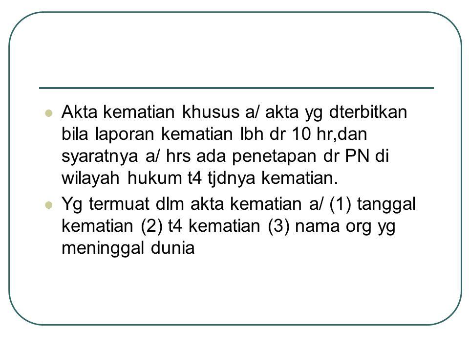 Akta kematian khusus a/ akta yg dterbitkan bila laporan kematian lbh dr 10 hr,dan syaratnya a/ hrs ada penetapan dr PN di wilayah hukum t4 tjdnya kema