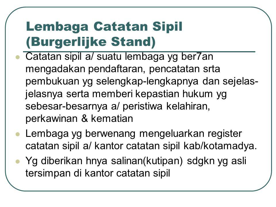 Lembaga Catatan Sipil (Burgerlijke Stand) Catatan sipil a/ suatu lembaga yg ber7an mengadakan pendaftaran, pencatatan srta pembukuan yg selengkap-leng