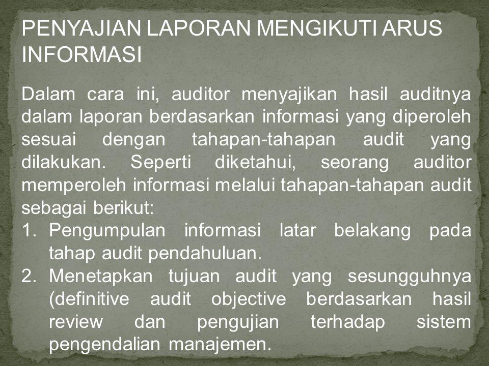 PENYAJIAN LAPORAN MENGIKUTI ARUS INFORMASI Dalam cara ini, auditor menyajikan hasil auditnya dalam laporan berdasarkan informasi yang diperoleh sesuai