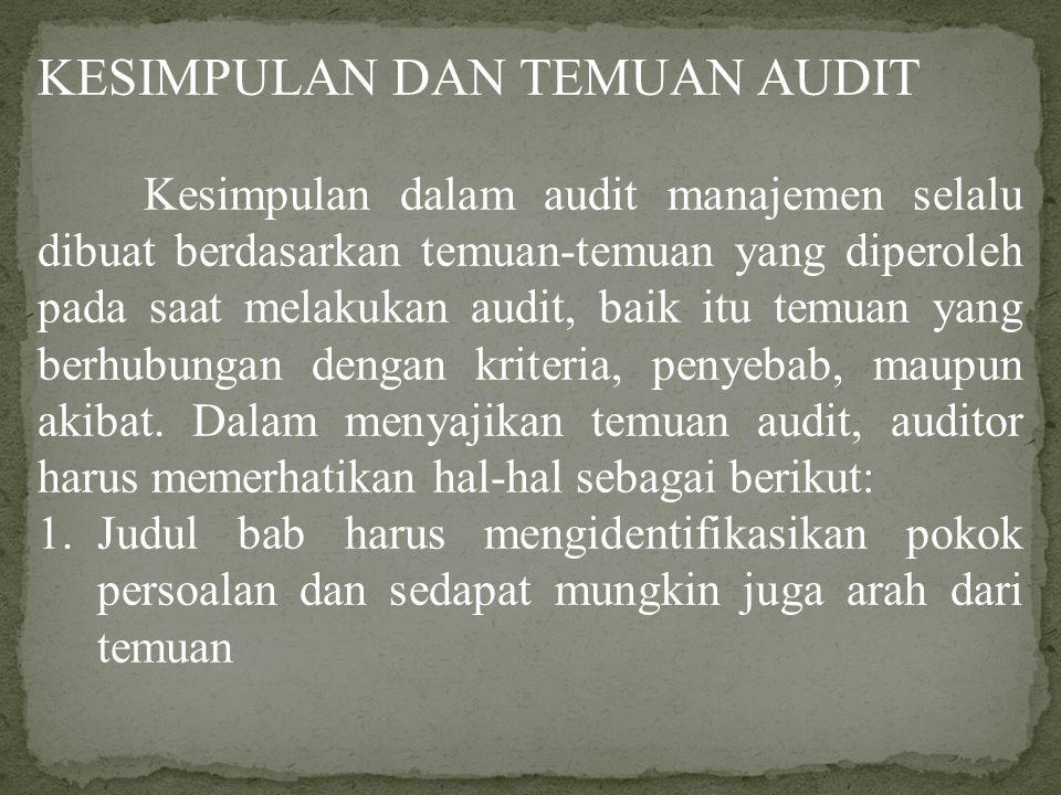 KESIMPULAN DAN TEMUAN AUDIT Kesimpulan dalam audit manajemen selalu dibuat berdasarkan temuan-temuan yang diperoleh pada saat melakukan audit, baik itu temuan yang berhubungan dengan kriteria, penyebab, maupun akibat.
