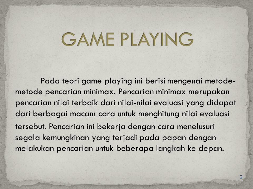 3 Beberapa karakteristik dan batasan game untuk Game Playing : Dimainkan oleh 2 pemain : manusia dan komputer.