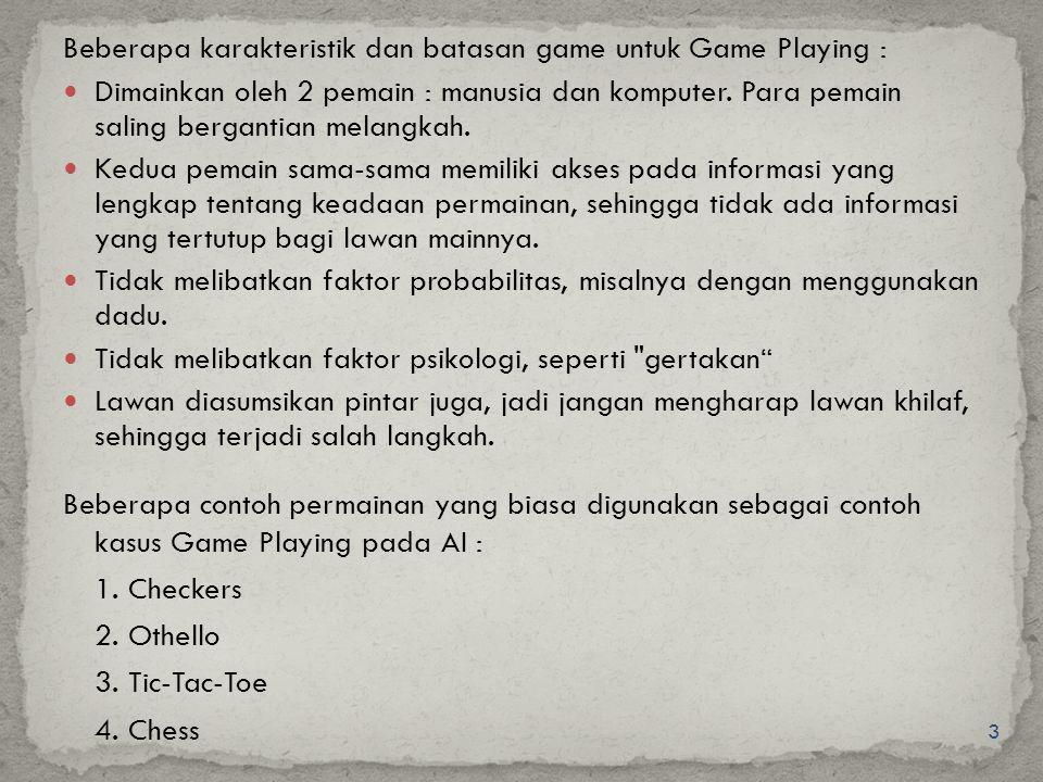 3 Beberapa karakteristik dan batasan game untuk Game Playing : Dimainkan oleh 2 pemain : manusia dan komputer. Para pemain saling bergantian melangkah