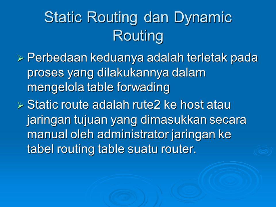 Static Routing dan Dynamic Routing  Perbedaan keduanya adalah terletak pada proses yang dilakukannya dalam mengelola table forwading  Static route adalah rute2 ke host atau jaringan tujuan yang dimasukkan secara manual oleh administrator jaringan ke tabel routing table suatu router.
