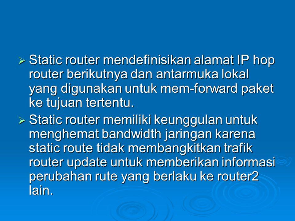  Static router mendefinisikan alamat IP hop router berikutnya dan antarmuka lokal yang digunakan untuk mem-forward paket ke tujuan tertentu.