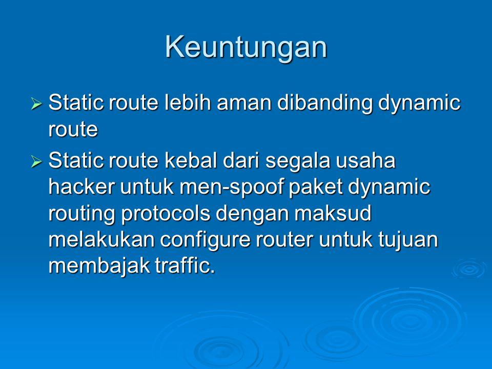 Keuntungan  Static route lebih aman dibanding dynamic route  Static route kebal dari segala usaha hacker untuk men-spoof paket dynamic routing protocols dengan maksud melakukan configure router untuk tujuan membajak traffic.