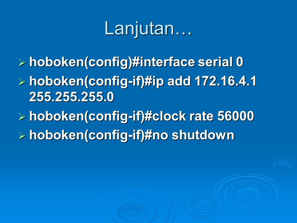 Lanjutan…  hoboken(config)#interface serial 0  hoboken(config-if)#ip add 172.16.4.1 255.255.255.0  hoboken(config-if)#clock rate 56000  hoboken(config-if)#no shutdown