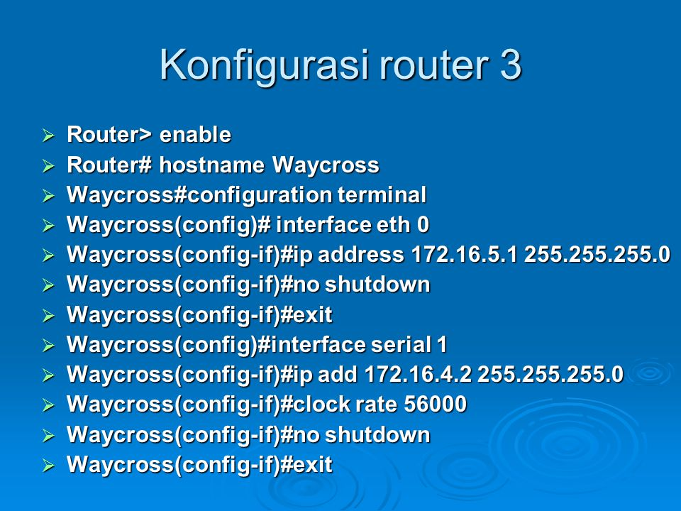 Konfigurasi router 3  Router> enable  Router# hostname Waycross  Waycross#configuration terminal  Waycross(config)# interface eth 0  Waycross(config-if)#ip address 172.16.5.1 255.255.255.0  Waycross(config-if)#no shutdown  Waycross(config-if)#exit  Waycross(config)#interface serial 1  Waycross(config-if)#ip add 172.16.4.2 255.255.255.0  Waycross(config-if)#clock rate 56000  Waycross(config-if)#no shutdown  Waycross(config-if)#exit