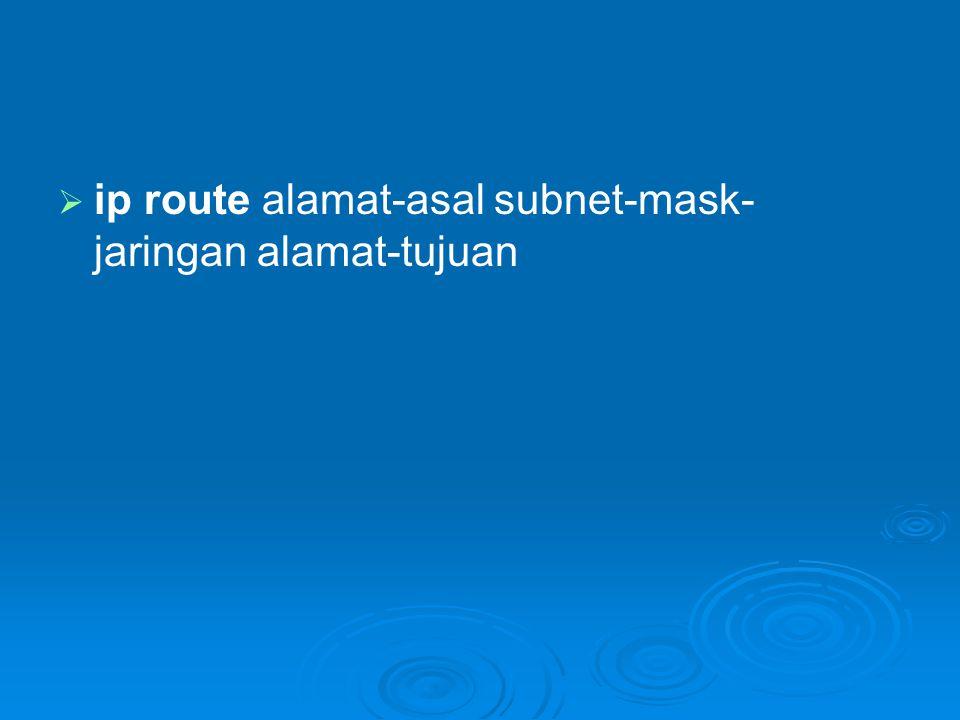   ip route alamat-asal subnet-mask- jaringan alamat-tujuan