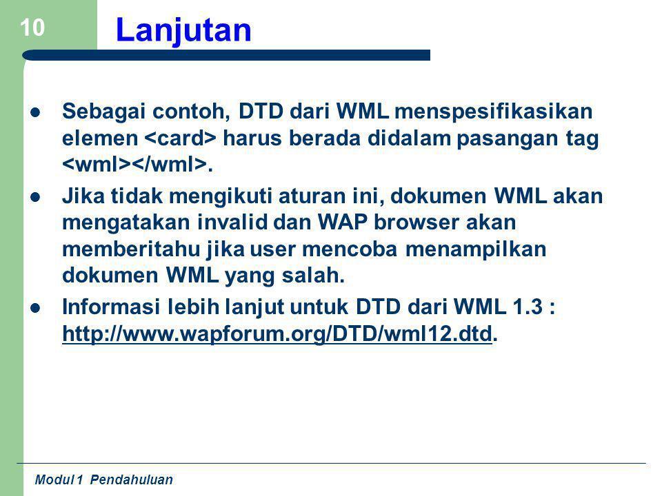 Modul 1 Pendahuluan 10 Lanjutan Sebagai contoh, DTD dari WML menspesifikasikan elemen harus berada didalam pasangan tag. Jika tidak mengikuti aturan i